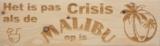 CutterTeam: Massief houten Tekst Bord: Het is pas Crisis als de Malibu op is (Malibulogo) (Kokosnootcocktail)_