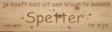 CutterTeam: Massief houten Tekst Bord: Je hoeft niet uit een kraan te komen om een spetter te zijn